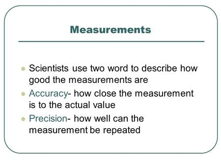 Measurements Scientists use two word to describe how good the measurements are Accuracy- how close the measurement is to the actual value Precision- how.
