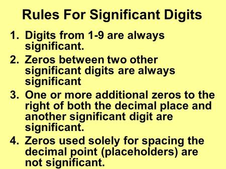 Rules For Significant Digits 1.Digits from 1-9 are always significant. 2.Zeros between two other significant digits are always significant 3.One or more.