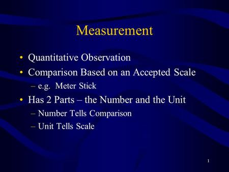 1 Measurement Quantitative Observation Comparison Based on an Accepted Scale –e.g. Meter Stick Has 2 Parts – the Number and the Unit –Number Tells Comparison.