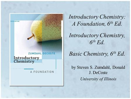 Introductory Chemistry: A Foundation, 6 th Ed. Introductory Chemistry, 6 th Ed. Basic Chemistry, 6 th Ed. by Steven S. Zumdahl, Donald J. DeCoste University.