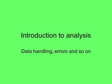 Introduction to analysis Data handling, errors and so on.