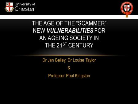 "Dr Jan Bailey, Dr Louise Taylor & Professor Paul Kingston THE AGE OF THE ""SCAMMER"" NEW VULNERABILITIES FOR AN AGEING SOCIETY IN THE 21 ST CENTURY."