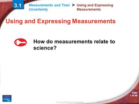 © Copyright Pearson Prentice Hall Measurements and Their Uncertainty > Slide 1 of 48 Using and Expressing Measurements How do measurements relate to science?