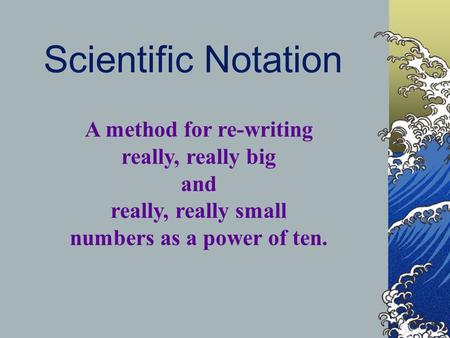 Scientific Notation A method for re-writing really, really big and really, really small numbers as a power of ten.