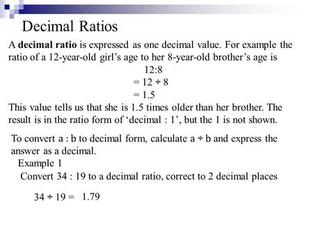 Decimal Ratios A decimal ratio is expressed as one decimal value. For example the ratio of a 12-year-old girl's age to her 8-year-old brother's age is.