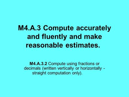 M4.A.3 Compute accurately and fluently and make reasonable estimates. M4.A.3.2 Compute using fractions or decimals (written vertically or horizontally.