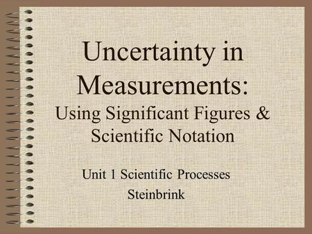 Uncertainty in Measurements: Using Significant Figures & Scientific Notation Unit 1 Scientific Processes Steinbrink.