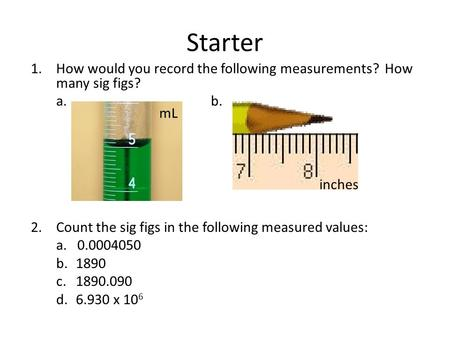 Starter 1.How would you record the following measurements? How many sig figs? a.b. 2.Count the sig figs in the following measured values: a. 0.0004050.