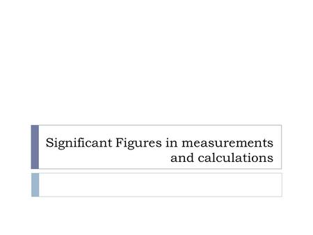 Significant Figures in measurements and calculations.