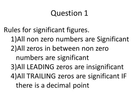 Rules for significant figures. 1)All non zero numbers are Significant 2)All zeros in between non zero numbers are significant 3)All LEADING zeros are insignificant.