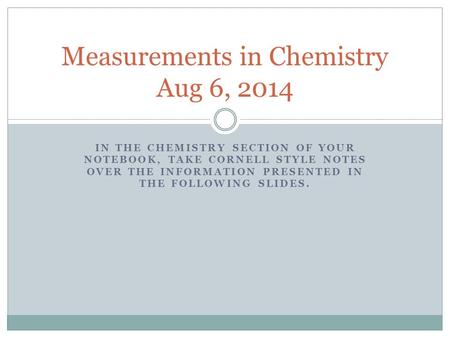 IN THE CHEMISTRY SECTION OF YOUR NOTEBOOK, TAKE CORNELL STYLE NOTES OVER THE INFORMATION PRESENTED IN THE FOLLOWING SLIDES. Measurements in Chemistry Aug.