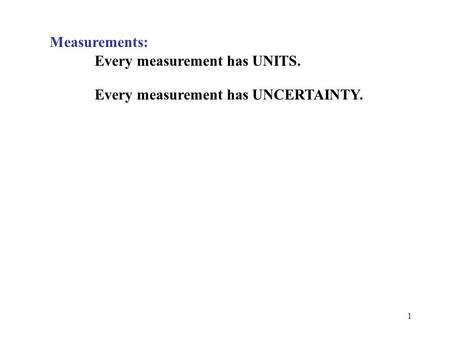 1 Measurements: Every measurement has UNITS. Every measurement has UNCERTAINTY.