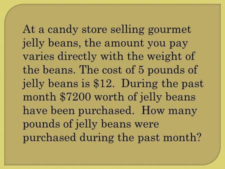 At a candy store selling gourmet jelly beans, the amount you pay varies directly with the weight of the beans. The cost of 5 pounds of jelly beans is $12.