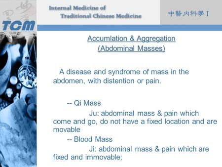 Accumlation & Aggregation (Abdominal Masses) A disease and syndrome of mass in the abdomen, with distention or pain. -- Qi Mass Ju: abdominal mass & pain.