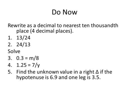 Do Now Rewrite as a decimal to nearest ten thousandth place (4 decimal places). 1.13/24 2.24/13 Solve 3.0.3 = m/8 4.1.25 = 7/y 5.Find the unknown value.