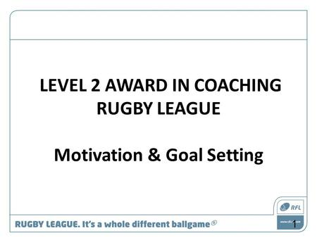 LEVEL 2 AWARD IN COACHING RUGBY LEAGUE Motivation & Goal Setting 1.