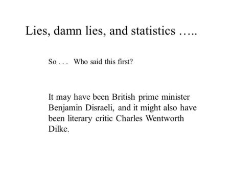 Lies, damn lies, and statistics ….. So... Who said this first? It may have been British prime minister Benjamin Disraeli, and it might also have been literary.