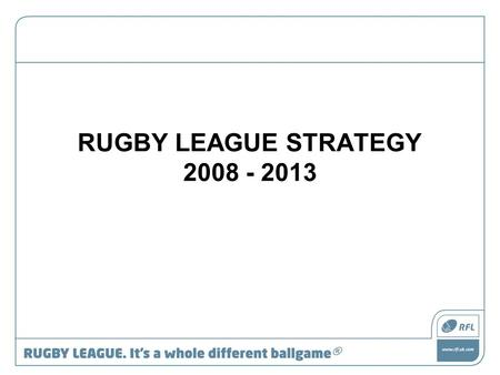 RUGBY LEAGUE STRATEGY 2008 - 2013. RFL Mission Statement The RFL is committed to managing, developing and promoting Rugby League and providing excellent,