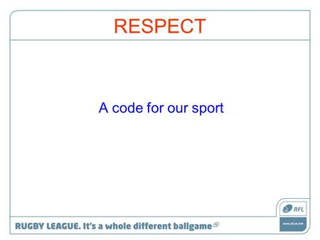 RESPECT A code for our sport. Aim To maintain and enhance the environment in which the game is played at all levels.