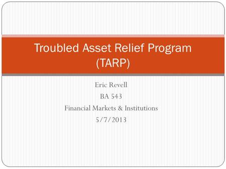 Eric Revell BA 543 Financial Markets & Institutions 5/7/2013 Troubled Asset Relief Program (TARP)