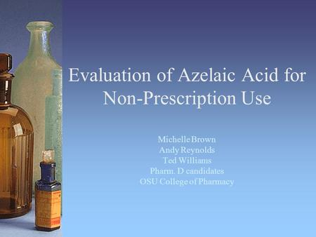 Evaluation of Azelaic Acid for Non-Prescription Use Michelle Brown Andy Reynolds Ted Williams Pharm. D candidates OSU College of Pharmacy.