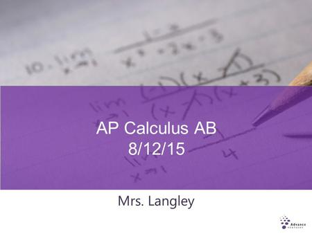 AP Calculus AB 8/12/15 Mrs. Langley. Who Should Take AP Calculus AB? Students must successfully complete four years of college preparatory mathematics.