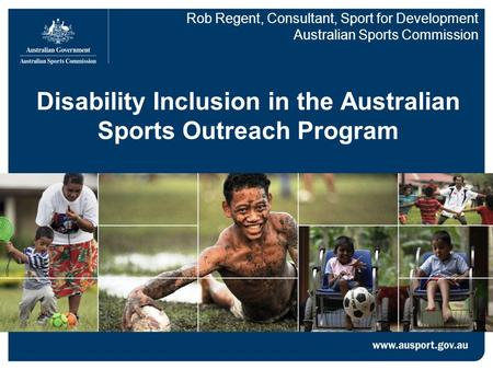Disability Inclusion in the Australian Sports Outreach Program Rob Regent, Consultant, Sport for Development Australian Sports Commission.