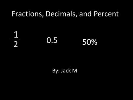 Fractions, Decimals, and Percent By: Jack M 1 _____ 2 0.5 50%