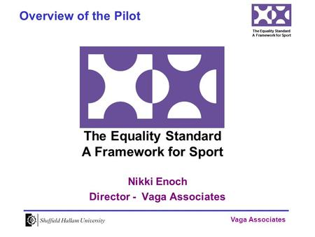 Vaga Associates The Equality Standard A Framework for Sport Nikki Enoch Director - Vaga Associates Overview of the Pilot The Equality Standard A Framework.