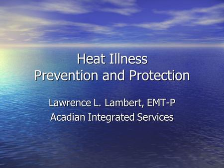 Heat Illness Prevention and Protection Lawrence L. Lambert, EMT-P Acadian Integrated Services.