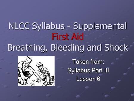 NLCC Syllabus - Supplemental First Aid Breathing, Bleeding and Shock Taken from: Syllabus Part III Lesson 6.