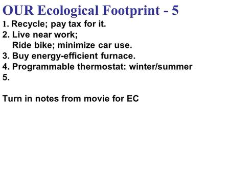 OUR Ecological Footprint - 5 1. Recycle; pay tax for it. 2. Live near work; Ride bike; minimize car use. 3. Buy energy-efficient furnace. 4. Programmable.