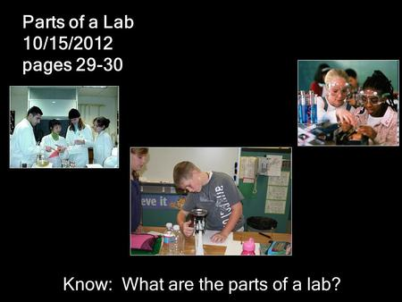 Parts of a Lab 10/15/2012 pages 29-30 Know: What are the parts of a lab?
