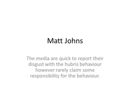 Matt Johns The media are quick to report their disgust with the hubris behaviour however rarely claim some responsibility for the behaviour.