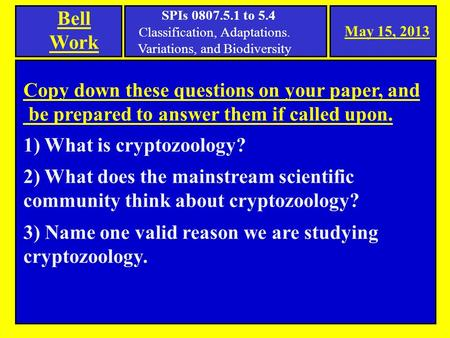 May 15, 2013 Bell Work Copy down these questions on your paper, and be prepared to answer them if called upon. 1) What is cryptozoology? 2) What does the.