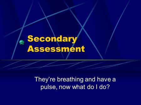 Secondary Assessment They're breathing and have a pulse, now what do I do?