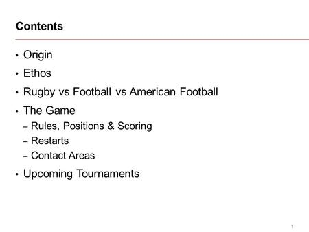 1 Origin Ethos Rugby vs Football vs American Football The Game – Rules, Positions & Scoring – Restarts – Contact Areas Upcoming Tournaments Contents.