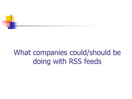 What companies could/should be doing with RSS feeds.
