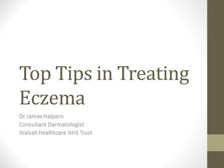 Top Tips in Treating Eczema Dr James Halpern Consultant Dermatologist Walsall Healthcare NHS Trust.