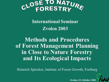Zvolen, 15. October 2003 Methods and Procedures of Forest Management Planning in Close to Nature Forestry and Its Ecological Impacts Heinrich Spiecker,