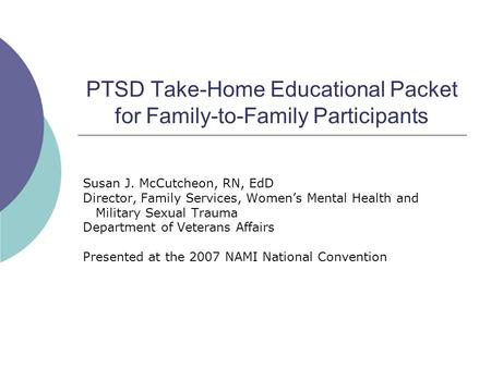 PTSD Take-Home Educational Packet for Family-to-Family Participants Susan J. McCutcheon, RN, EdD Director, Family Services, Women's Mental Health and Military.