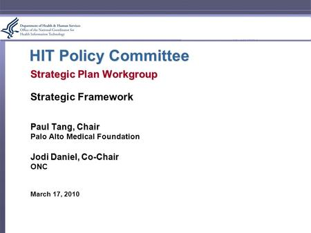 HIT Policy Committee Strategic Plan Workgroup Strategic Framework Paul Tang, Chair Palo Alto Medical Foundation Jodi Daniel, Co-Chair ONC March 17, 2010.