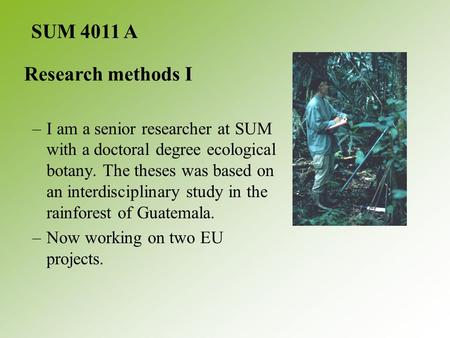 –I am a senior researcher at SUM with a doctoral degree ecological botany. The theses was based on an interdisciplinary study in the rainforest of Guatemala.