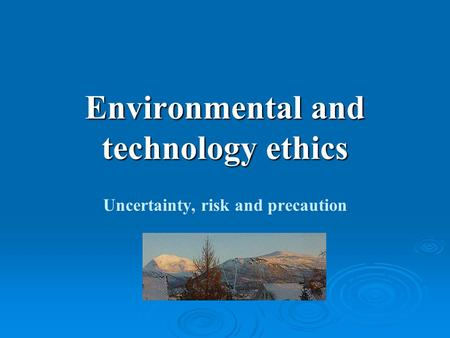 Environmental and technology ethics Uncertainty, risk and precaution.