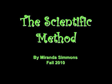 The Scientific Method By Miranda Simmons Fall 2010.
