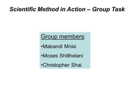 Scientific Method in Action – Group Task Group members : Mabandi Mnisi Moses Shitlhelani Christopher Shai.