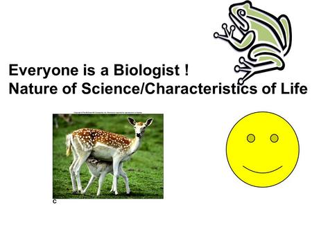 Everyone is a Biologist ! Nature of Science/Characteristics of Life.