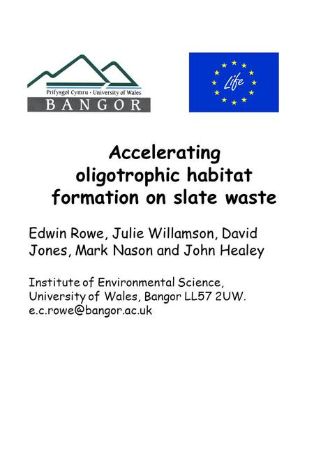Accelerating oligotrophic habitat formation on slate waste Edwin Rowe, Julie Willamson, David Jones, Mark Nason and John Healey Institute of Environmental.