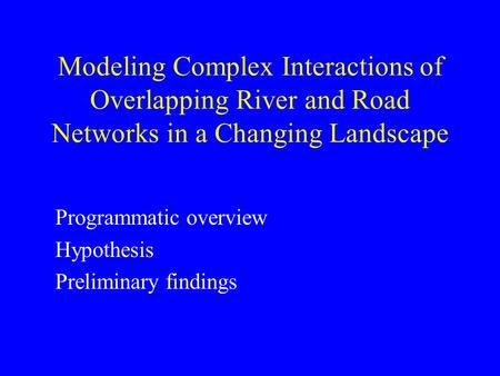 Modeling Complex Interactions of Overlapping River and Road Networks in a Changing Landscape Programmatic overview Hypothesis Preliminary findings.