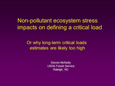 Non-pollutant ecosystem stress impacts on defining a critical load Or why long-term critical loads estimates are likely too high Steven McNulty USDA Forest.